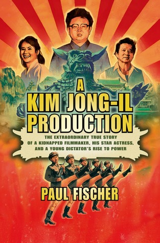 cover image for A Kim Jong-Il Production: The Extraordinary True Story Of A Kidnapped Filmmaker, His Star Actress, And A Young Dictator's Rise To Power