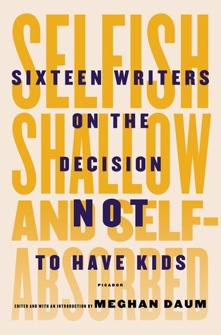 cover image for Selfish, Shallow, and Self-Absorbed: Sixteen Writers on the Decision Not to Have Kids