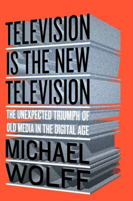 cover image for Television Is The New Television: The Unexpected Triumph Of Old Media In The Digital Age