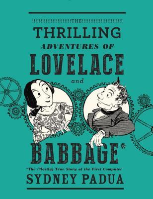 cover image for The Thrilling Adventures of Lovelace and Babbage: The (Mostly) True Story of the First Computer